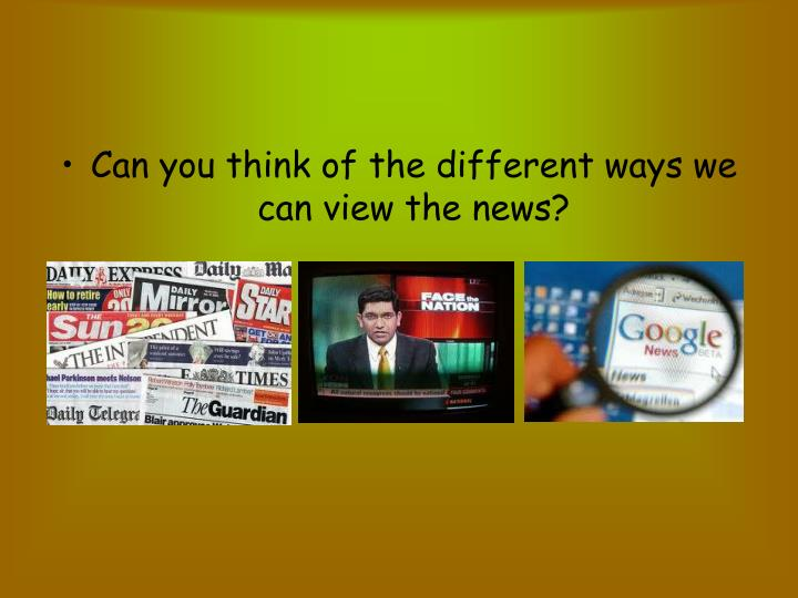 Can you think of the different ways we can view the news?