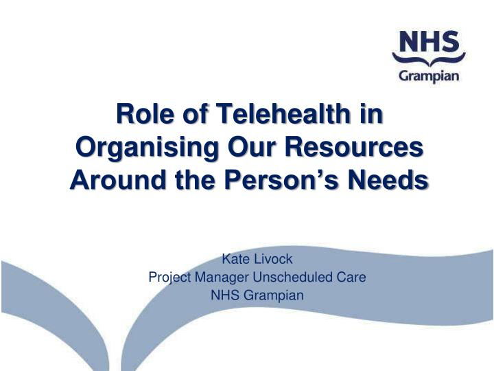 Role of telehealth in organising our resources around the person s needs