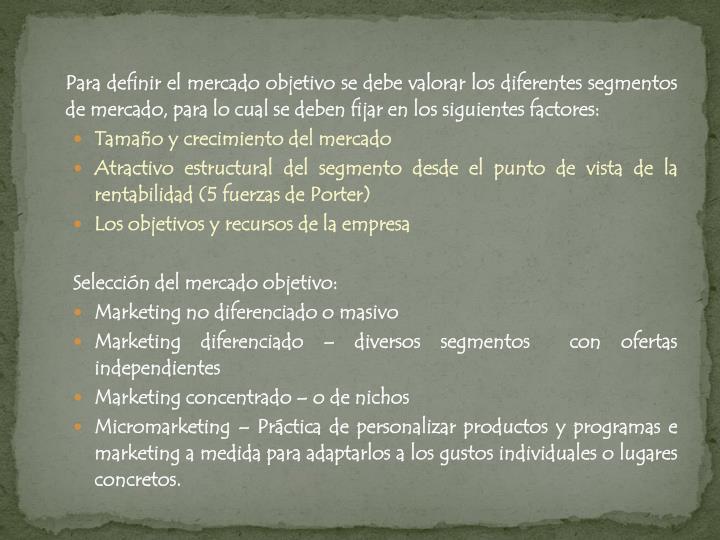 Para definir el mercado objetivo se debe valorar los diferentes segmentos de mercado, para lo cual se deben fijar en los siguientes factores: