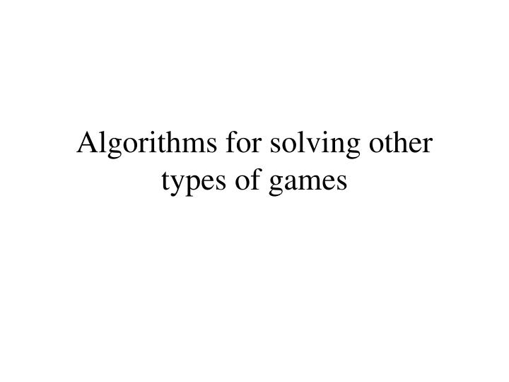Algorithms for solving other types of games