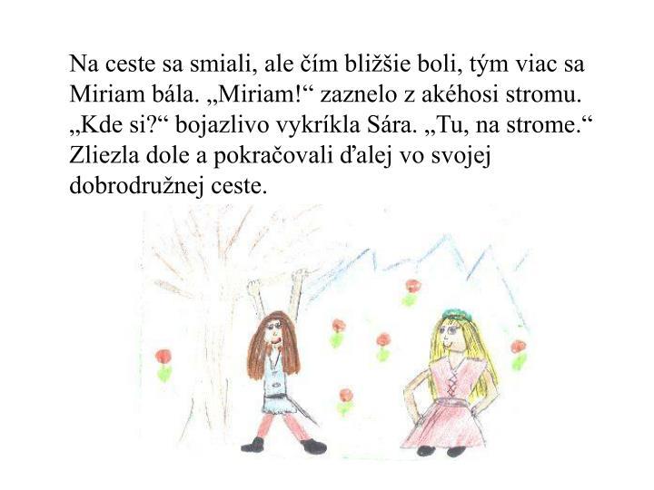 """Na ceste sa smiali, ale čím bližšie boli, tým viac sa Miriam bála. """"Miriam!"""" zaznelo z akéhosi stromu. """"Kde si?"""" bojazlivo vykríkla Sára. """"Tu, na strome."""" Zliezla dole a pokračovali ďalej vo svojej dobrodružnej ceste."""