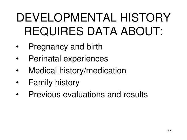 DEVELOPMENTAL HISTORY REQUIRES DATA ABOUT: