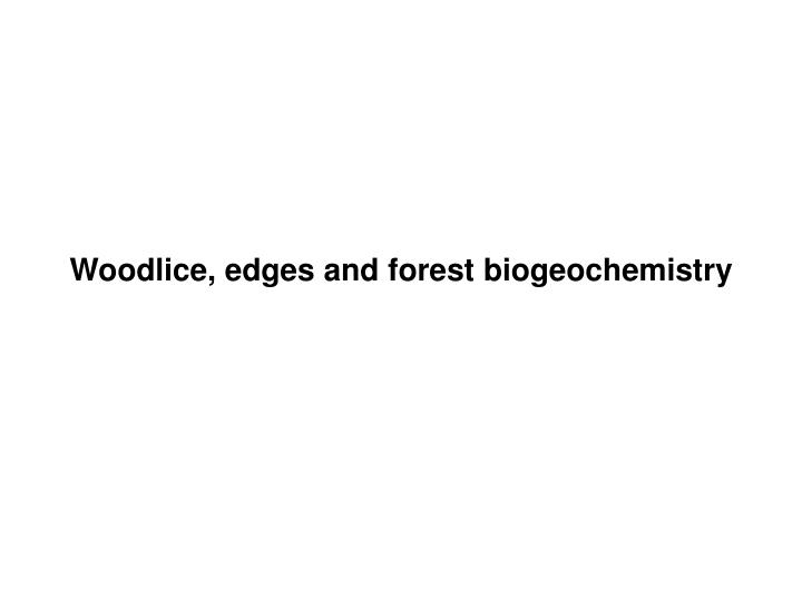 Woodlice, edges and forest biogeochemistry