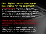 point higher tobacco taxes means more income for the government
