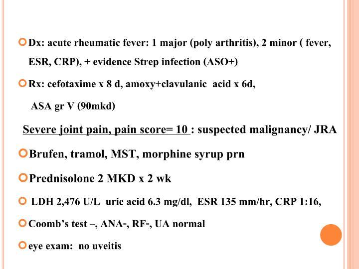 Dx: acute rheumatic fever: 1 major (poly arthritis), 2 minor ( fever, ESR, CRP), + evidence Strep infection (ASO+)