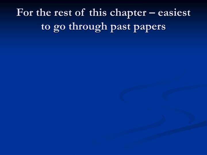 For the rest of this chapter – easiest to go through past papers