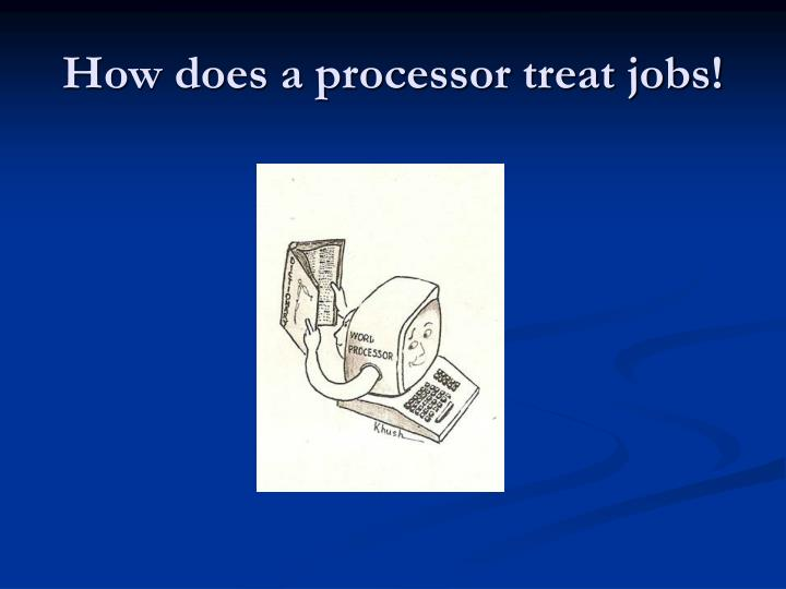 How does a processor treat jobs!