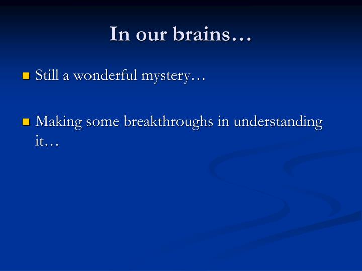 In our brains…