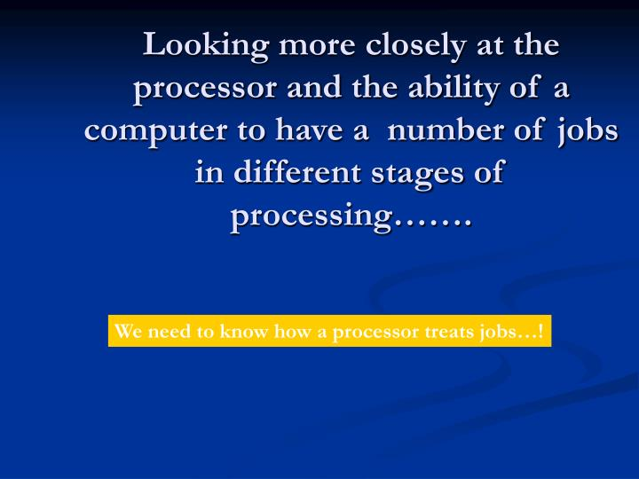 Looking more closely at the processor and the ability of a computer to have a  number of jobs in different stages of processing…….