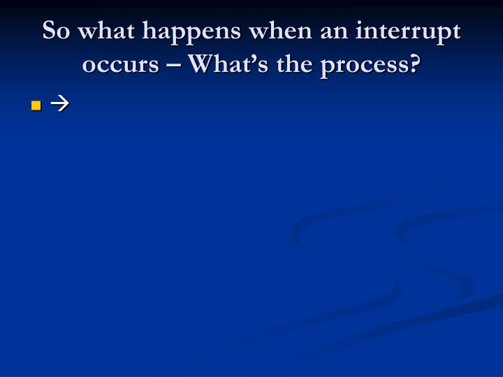 So what happens when an interrupt occurs – What's the process?