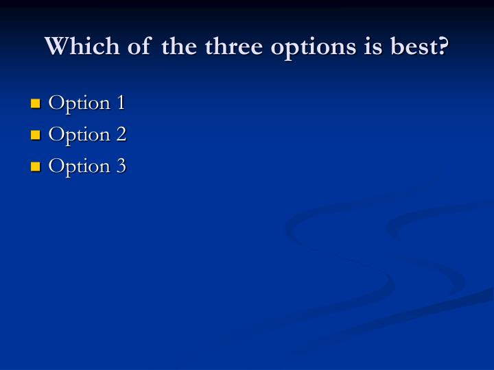 Which of the three options is best?