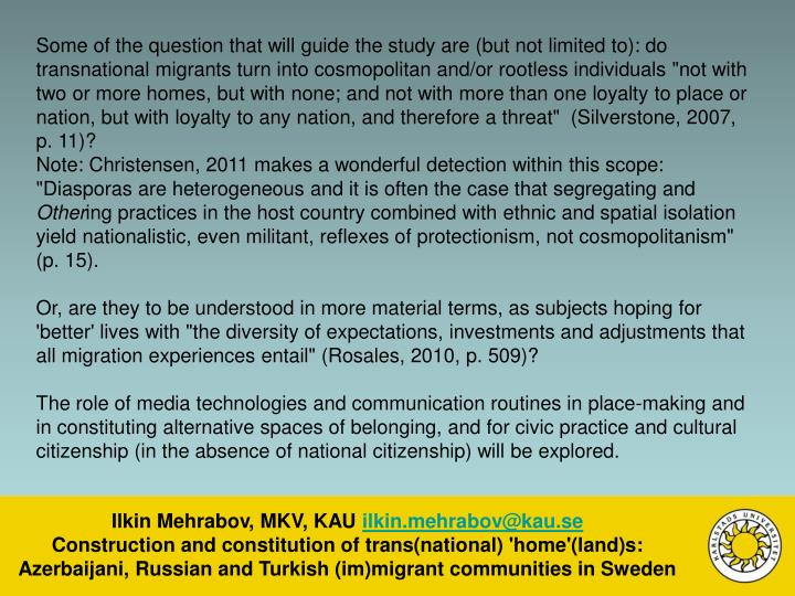 """Some of the question that will guide the study are (but not limited to): do transnational migrants turn into cosmopolitan and/or rootless individuals """"not with two or more homes, but with none; and not with more than one loyalty to place or nation, but with loyalty to any nation, and therefore a threat""""  (Silverstone, 2007, p. 11)?"""