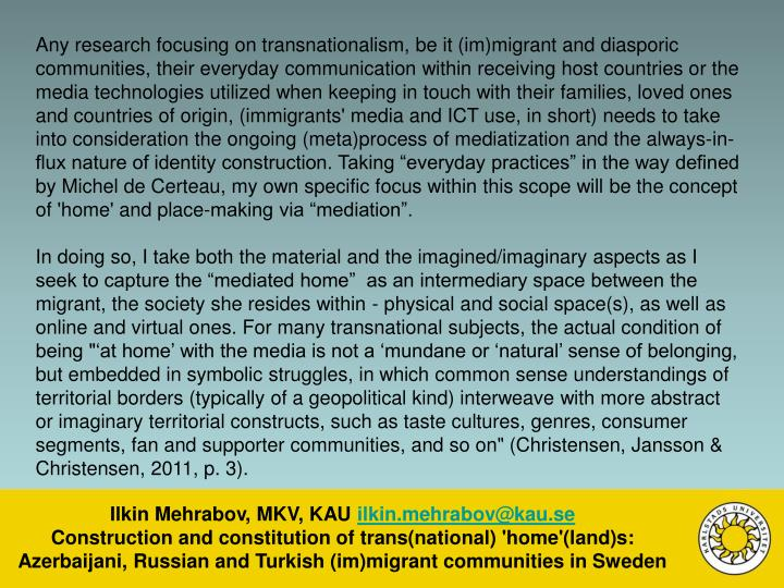 """Any research focusing on transnationalism, be it (im)migrant and diasporic communities, their everyday communication within receiving host countries or the media technologies utilized when keeping in touch with their families, loved ones and countries of origin, (immigrants' media and ICT use, in short) needs to take into consideration the ongoing (meta)process of mediatization and the always-in-flux nature of identity construction. Taking """"everyday practices"""" in the way defined by Michel de Certeau, my own specific focus within this scope will be the concept of 'home' and place-making via """"mediation""""."""