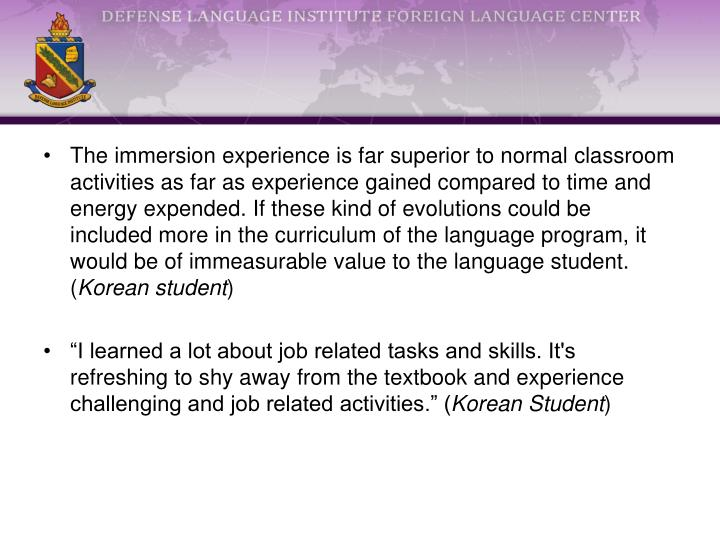 The immersion experience is far superior to normal classroom activities as far as experience gained compared to time and energy expended. If these kind of evolutions could be included more in the curriculum of the language program, it would be of immeasurable value to the language student. (