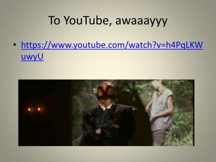 To YouTube, awaaayyy