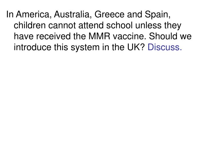 In America, Australia, Greece and Spain, children cannot attend school unless they have received the MMR vaccine. Should we introduce this system in the UK?