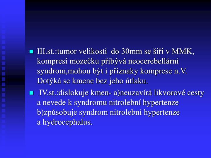 III.st.:tumor velikosti  do 30mm se šíří v MMK, kompresí mozečku přibývá neocerebellární syndrom,mohou být i příznaky komprese n.V. Dotýká se kmene bez jeho útlaku.