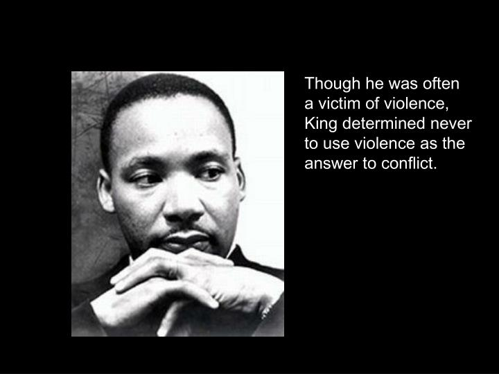 Though he was often a victim of violence, King determined never to use violence as the answer to conflict.