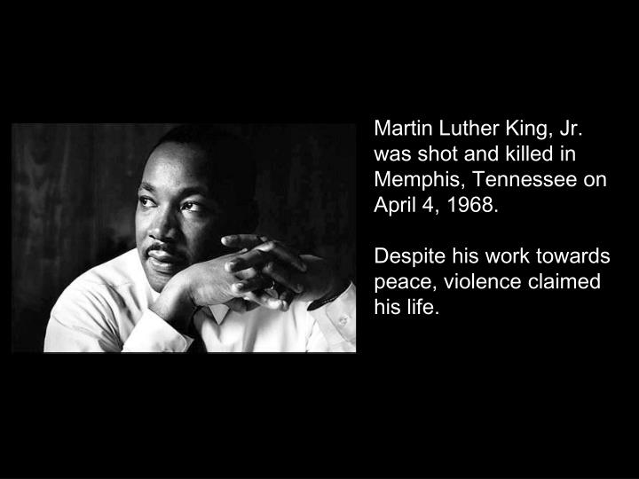 Martin Luther King, Jr. was shot and killed in Memphis, Tennessee on April 4, 1968.