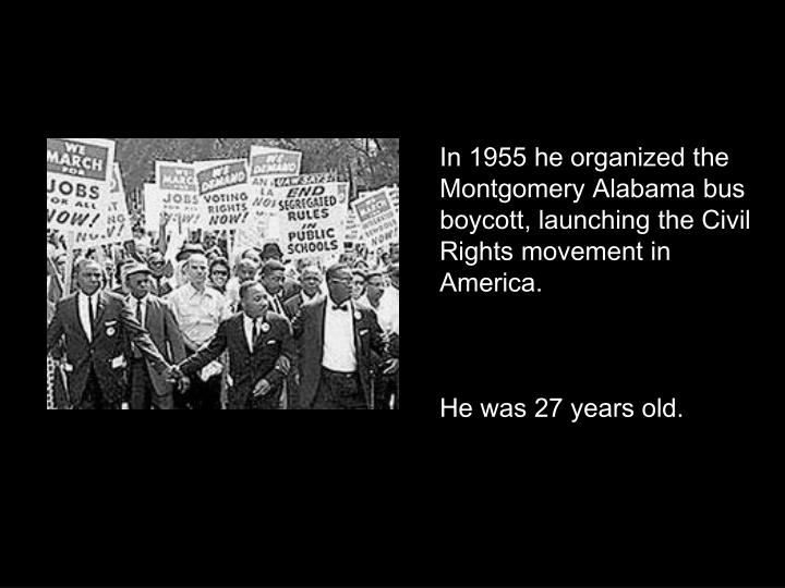 In 1955 he organized the Montgomery Alabama bus boycott, launching the Civil Rights movement in America.