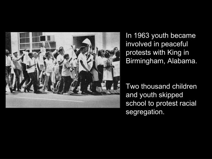 In 1963 youth became involved in peaceful protests with King in Birmingham, Alabama.