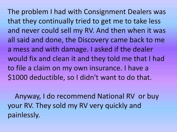 The problem I had with Consignment Dealers was that they continually tried to get me to take less and never could sell my RV. And then when it was all said and done, the Discovery came back to me a mess and with damage. I asked if the dealer would fix and clean it and they told me that I had to file a claim on my own insurance. I have a $1000 deductible, so I didn't want to do that.