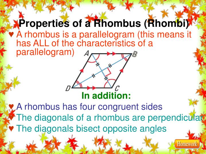 A rhombus is a parallelogram (this means it has ALL of the characteristics of a parallelogram)