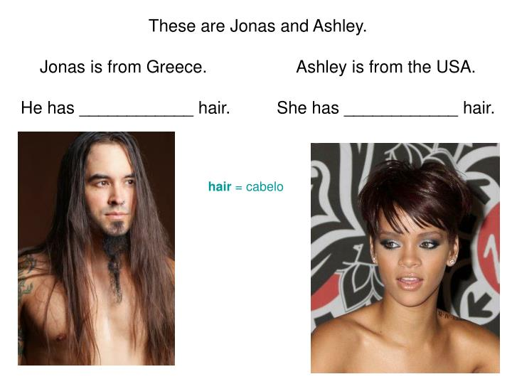 These are jonas and ashley jonas is from greece ashley is from the usa he has hair she has hair