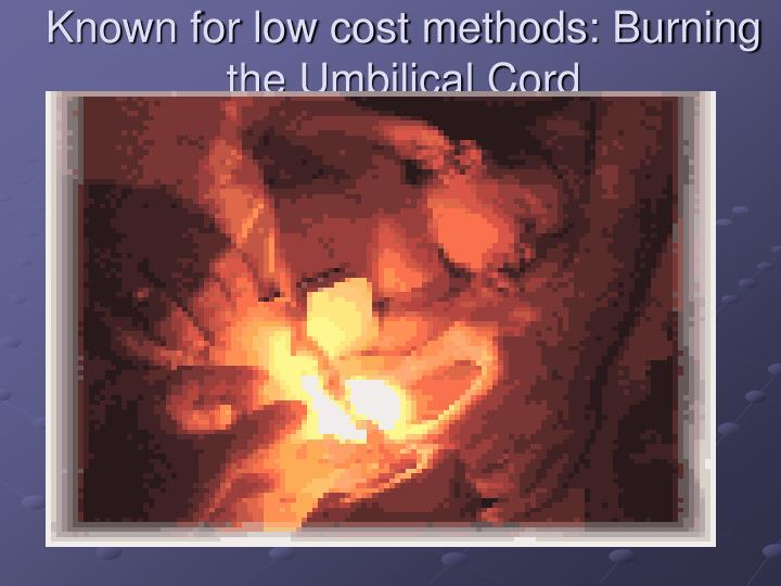 Known for low cost methods: Burning the Umbilical Cord