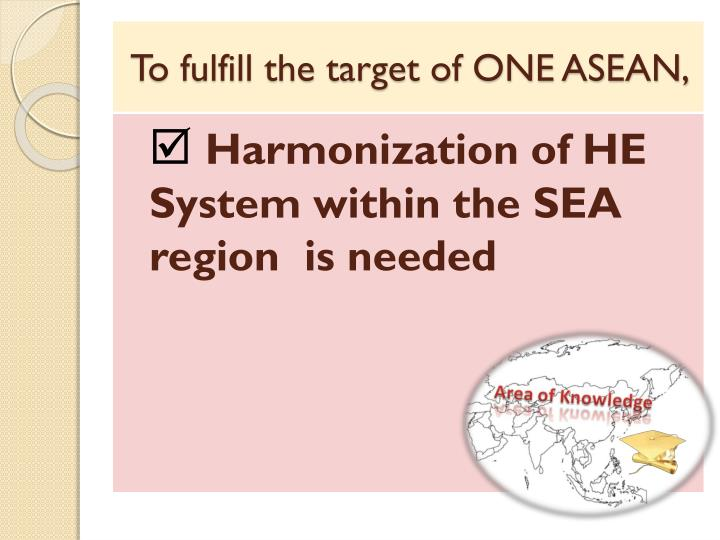 To fulfill the target of ONE ASEAN,