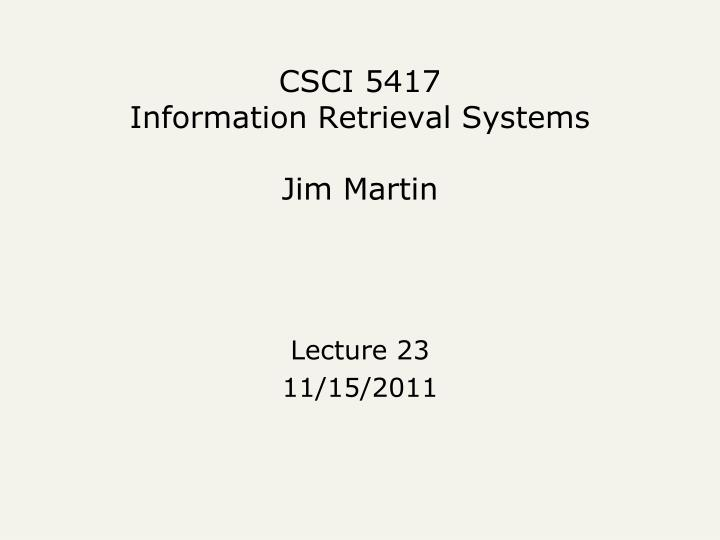 Csci 5417 information retrieval systems jim martin