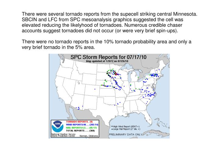 There were several tornado reports from the supecell striking central Minnesota. SBCIN and LFC from SPC mesoanalysis graphics suggested the cell was elevated reducing the likelyhood of tornadoes. Numerous credible chaser accounts suggest tornadoes did not occur (or were very brief spin-ups).