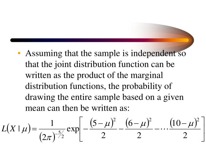 Assuming that the sample is independent so that the joint distribution function can be written as the product of the marginal distribution functions, the probability of drawing the entire sample based on a given mean can then be written as: