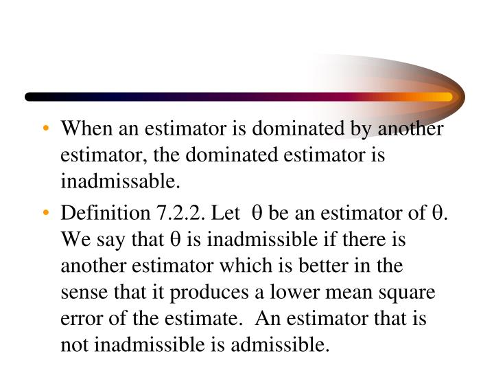 When an estimator is dominated by another estimator, the dominated estimator is inadmissable.