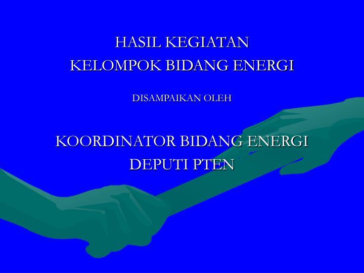 hasil kegiatan kelompok bidang energi disampaikan oleh koordinator bidang energi deputi pten n.
