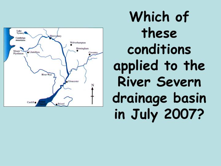 Which of these conditions applied to the River Severn drainage basin in July 2007?