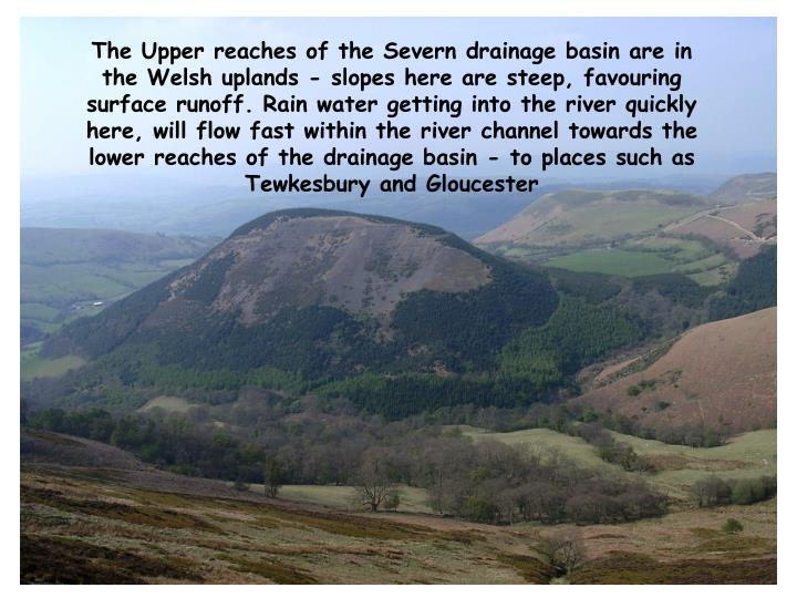 The Upper reaches of the Severn drainage basin are in the Welsh uplands - slopes here are steep, favouring surface runoff. Rain water getting into the river quickly here, will flow fast within the river channel towards the lower reaches of the drainage basin - to places such as Tewkesbury and Gloucester