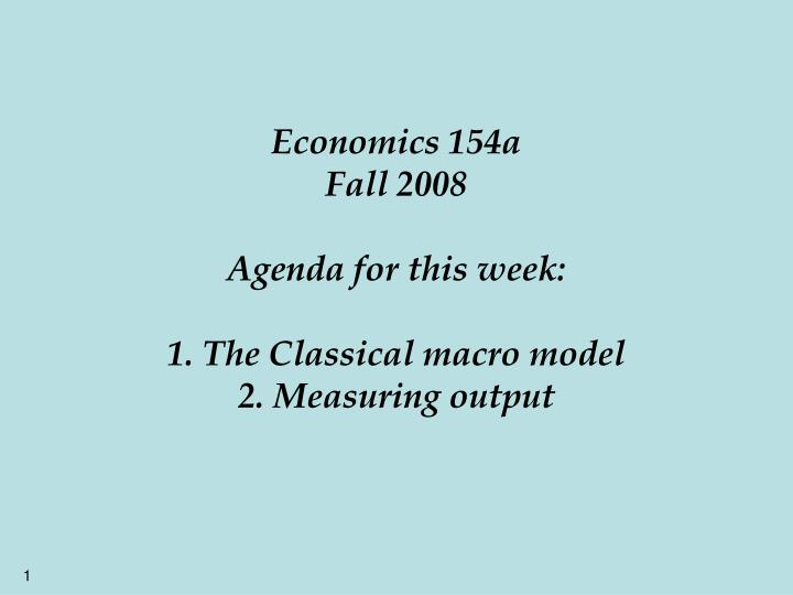 economics 154a fall 2008 agenda for this week 1 the classical macro model 2 measuring output n.