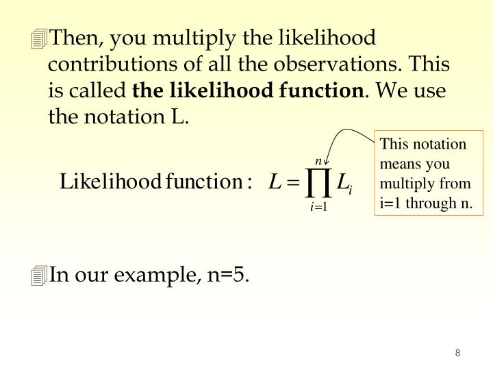 Then, you multiply the likelihood contributions of all the observations. This is called