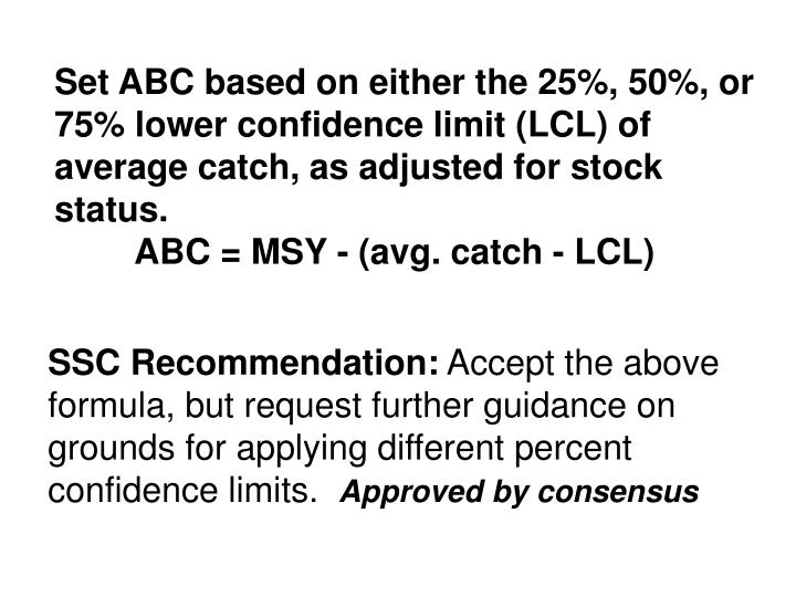 Set ABC based on either the 25%, 50%, or 75% lower confidence limit (LCL) of average catch, as adjusted for stock status.