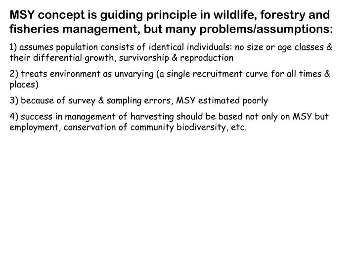 MSY concept is guiding principle in wildlife, forestry and fisheries management, but many problems/assumptions:
