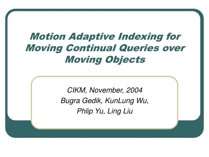 motion adaptive indexing for moving continual queries over moving objects n.