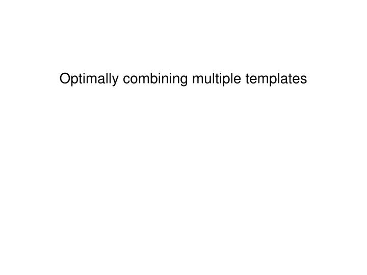 Optimally combining multiple templates