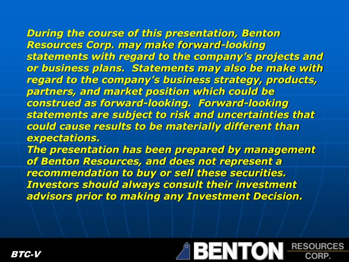 During the course of this presentation, Benton Resources Corp. may make forward-looking statements w...