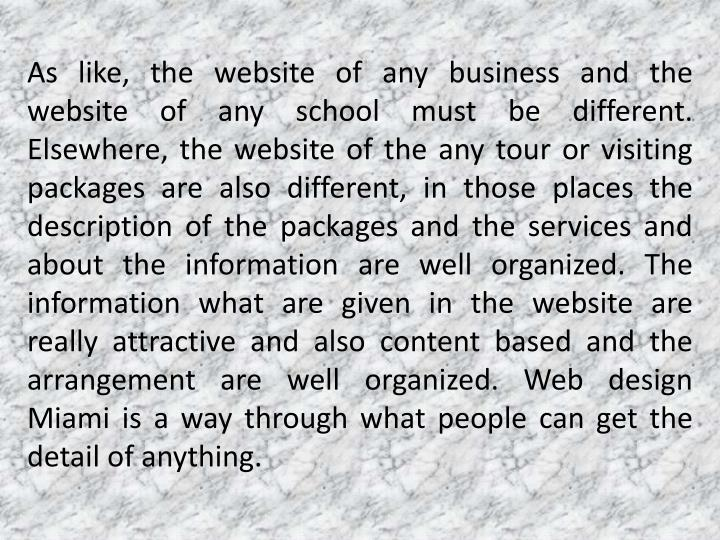 As like, the website of any business and the website of any school must be different. Elsewhere, the website of the any tour or visiting packages are also different, in those places the description of the packages and the services and about the information are well organized. The information what are given in the website are really attractive and also content based and the arrangement are well organized. Web design Miami is a way through what people can get the detail of anything.