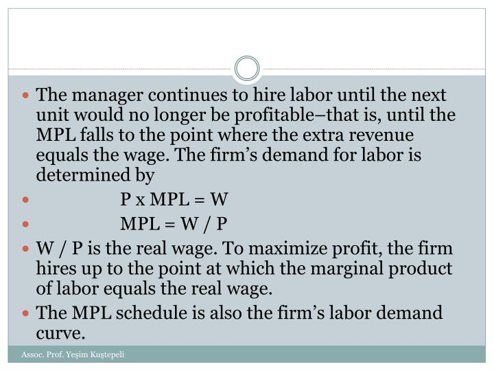 The manager continues to hire labor until the next unit would no longer be profitable–that is, until the MPL falls to the point where the extra revenue equals the wage. The firm's demand for labor is determined by