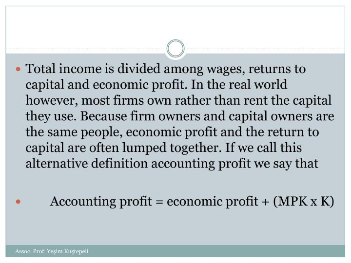 Total income is divided among wages, returns to capital and economic profit. In the real world however, most firms own rather than rent the capital they use. Because firm owners and capital owners are the same people, economic profit and the return to capital are often lumped together. If we call this alternative definition accounting profit we say that