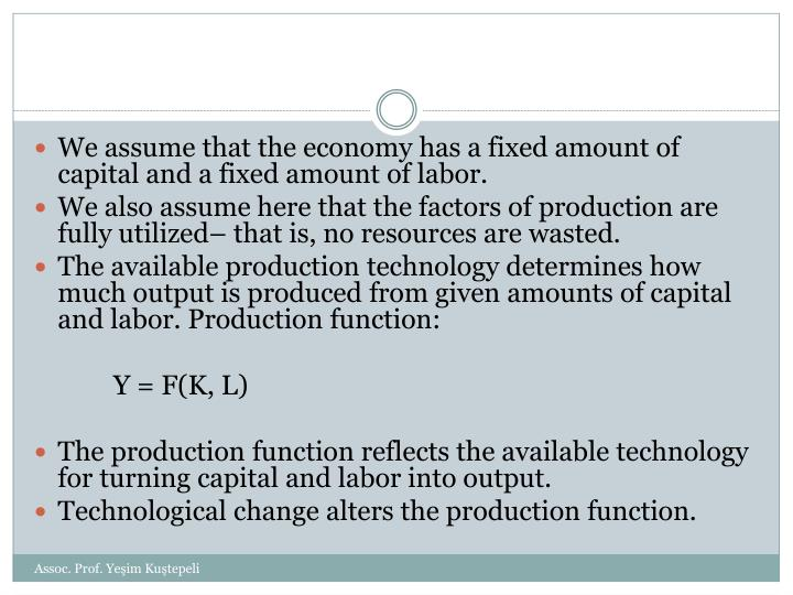 We assume that the economy has a fixed amount of capital and a fixed amount of labor.