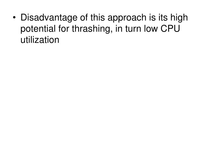 Disadvantage of this approach is its high potential for thrashing, in turn low CPU utilization