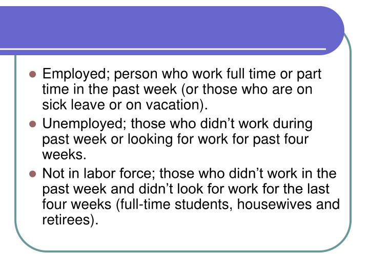 Employed; person who work full time or part time in the past week (or those who are on sick leave or on vacation).